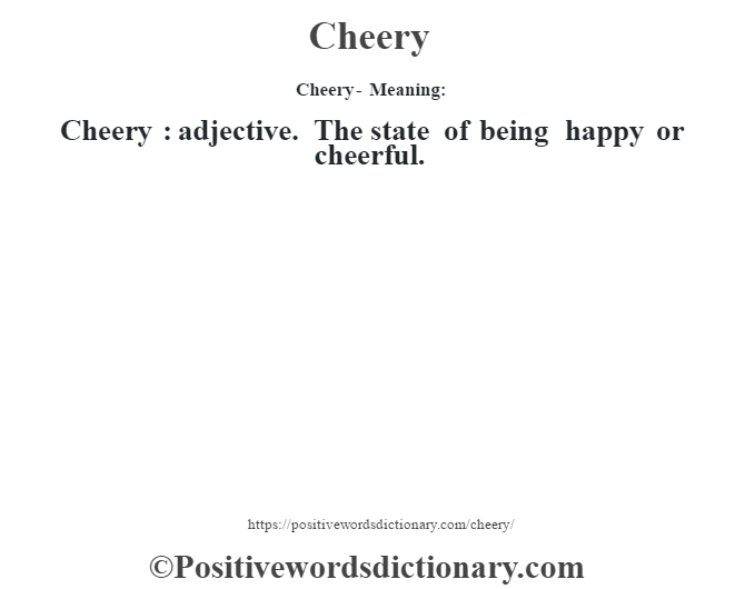 Cheery- Meaning:Cheery  : adjective. The state of being happy or cheerful.