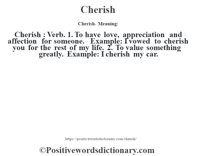 Cherish- Meaning:Cherish  : Verb. 1. To have love, appreciation and affection for someone. Example: I vowed to cherish you for the rest of my life. 2. To value something greatly. Example: I cherish my car.