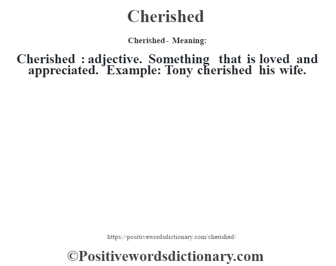 Cherished- Meaning:Cherished  : adjective. Something that is loved and appreciated. Example: Tony cherished his wife.