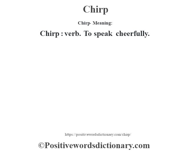Chirp- Meaning:Chirp  : verb. To speak cheerfully.