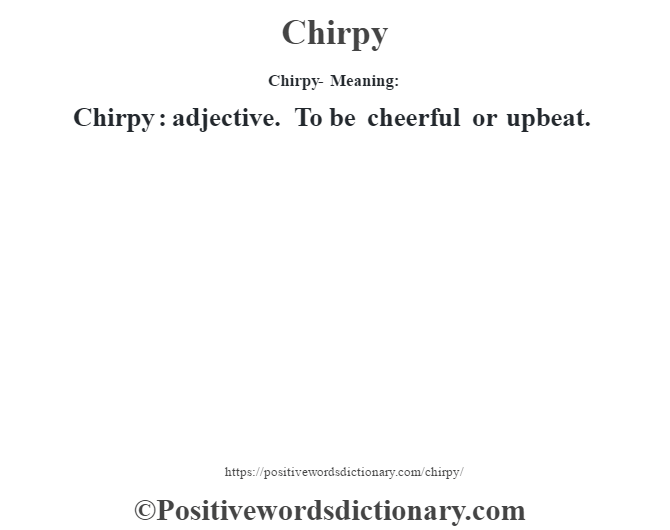 Chirpy- Meaning:Chirpy  : adjective. To be cheerful or upbeat.