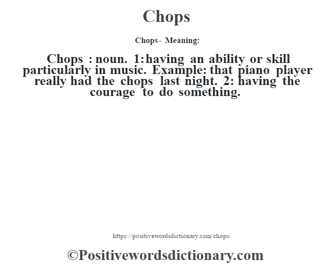 Chops- Meaning:Chops  : noun. 1: having an ability or skill particularly in music. Example: that piano player really had the chops last night. 2: having the courage to do something.