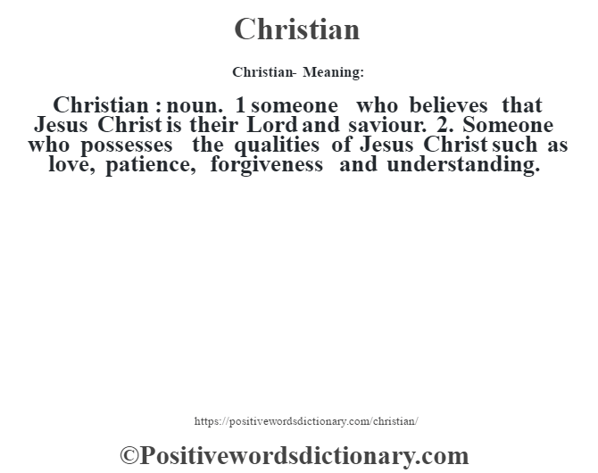 Christian- Meaning:Christian  : noun. 1 someone who believes that Jesus Christ is their Lord and saviour. 2. Someone who possesses the qualities of Jesus Christ such as love, patience, forgiveness and understanding.