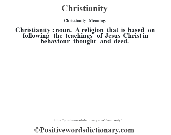 Christianity- Meaning:Christianity  : noun. A religion that is based on following the teachings of Jesus Christ in behaviour thought and deed.
