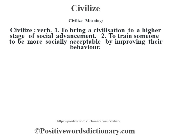 Civilize- Meaning:Civilize  : verb. 1. To bring a civilisation to a higher stage of social advancement. 2. To train someone to be more socially acceptable by improving their behaviour.