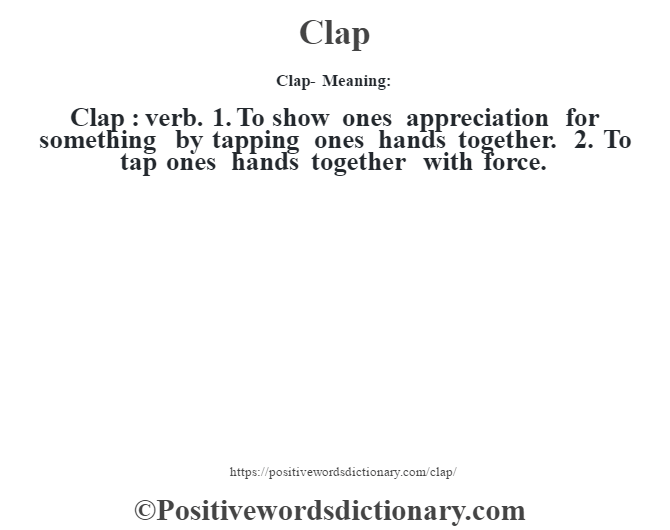 Clap- Meaning:Clap  : verb. 1. To show one's appreciation for something by tapping one's hands together. 2. To tap one's hands together with force.