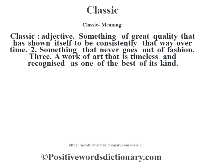 Classic- Meaning:Classic  : adjective. Something of great quality that has shown itself to be consistently that way over time. 2. Something that never goes out of fashion. Three. A work of art that is timeless and recognised as one of the best of its kind.