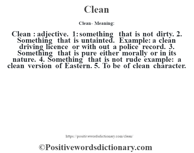 Clean- Meaning:Clean  : adjective. 1: something that is not dirty. 2. Something that is untainted. Example: a clean driving licence or with out a police record. 3. Something that is pure either morally or in its nature. 4. Something that is not rude example: a clean version of Eastern. 5. To be of clean character.