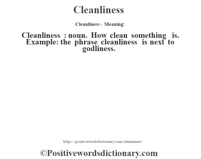 Cleanliness- Meaning:Cleanliness  : noun. How clean something is. Example: the phrase cleanliness is next to godliness.