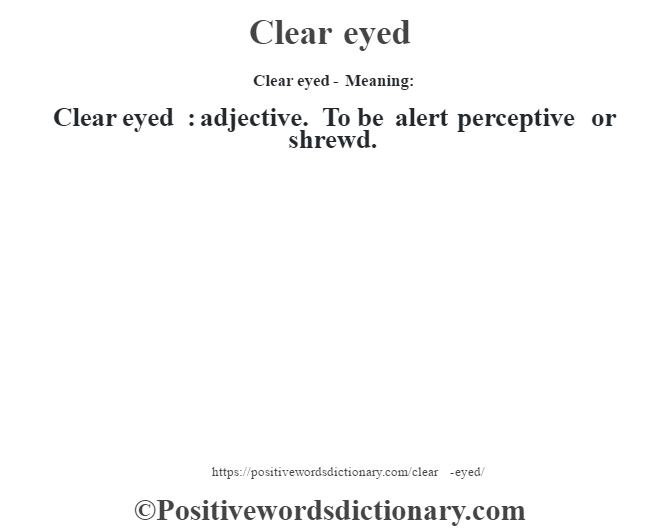 Clear eyed- Meaning:Clear eyed  : adjective. To be alert perceptive or shrewd.