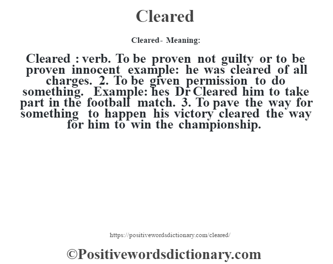 Cleared- Meaning:Cleared  : verb. To be proven not guilty or to be proven innocent example: he was cleared of all charges. 2. To be given permission to do something. Example: he's Dr Cleared him to take part in the football match. 3. To pave the way for something to happen his victory cleared the way for him to win the championship.