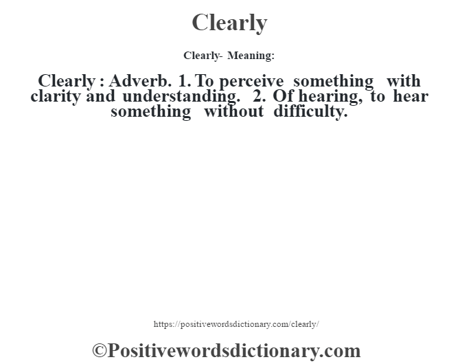 Clearly- Meaning:Clearly  : Adverb. 1. To perceive something with clarity and understanding. 2. Of hearing, to hear something without difficulty.