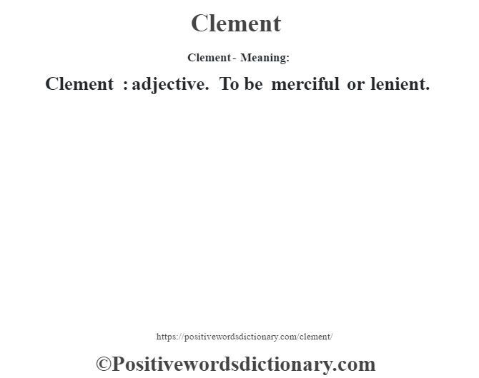 Clement- Meaning:Clement  : adjective. To be merciful or lenient.