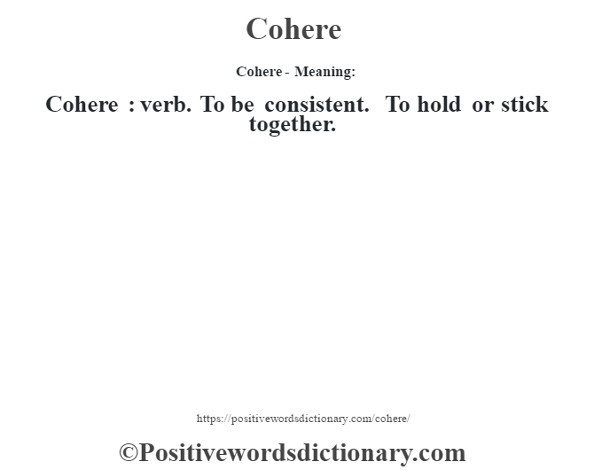 Cohere- Meaning:Cohere  : verb. To be consistent. To hold or stick together.