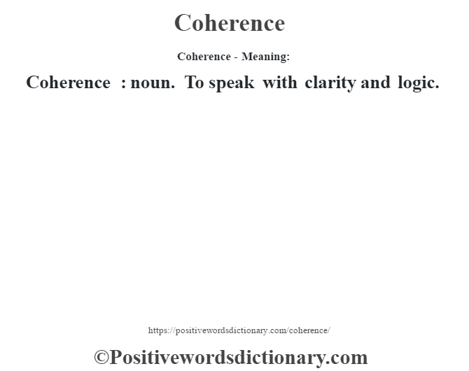 Coherence- Meaning:Coherence  : noun. To speak with clarity and logic.
