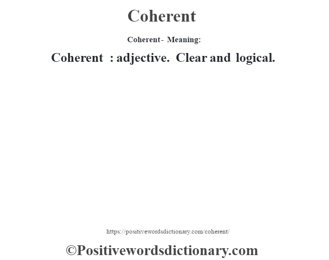Coherent- Meaning:Coherent  : adjective. Clear and logical.