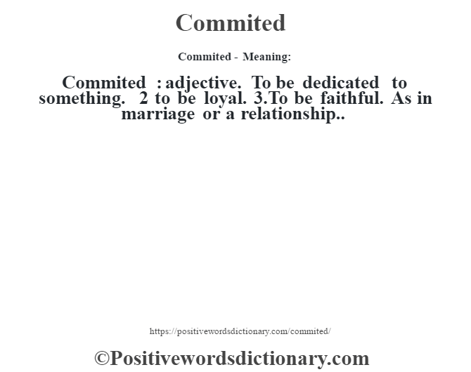 Commited- Meaning:Commited  : adjective. To be dedicated to something. 2 to be loyal. 3.To be faithful. As in marriage or a relationship..