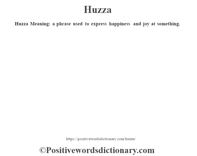 Huzza Meaning: a phrase used to express happiness and joy at something.