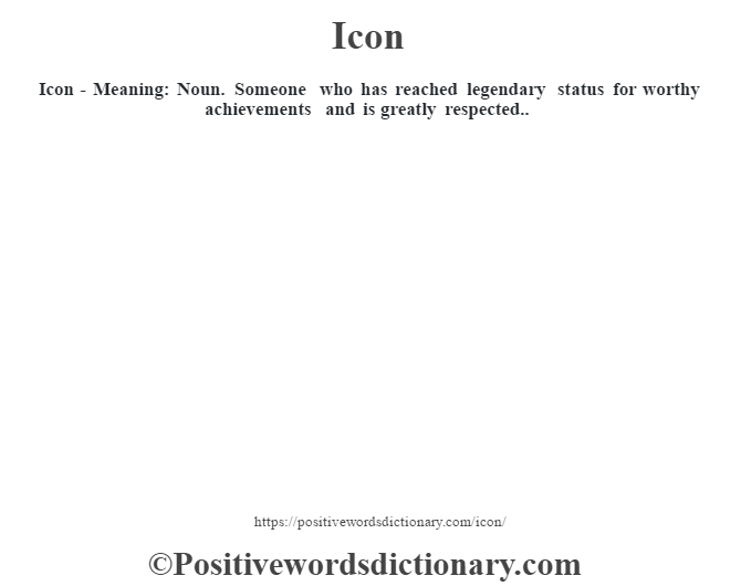 Icon - Meaning: Noun. Someone who has reached legendary status for worthy achievements and is greatly respected..