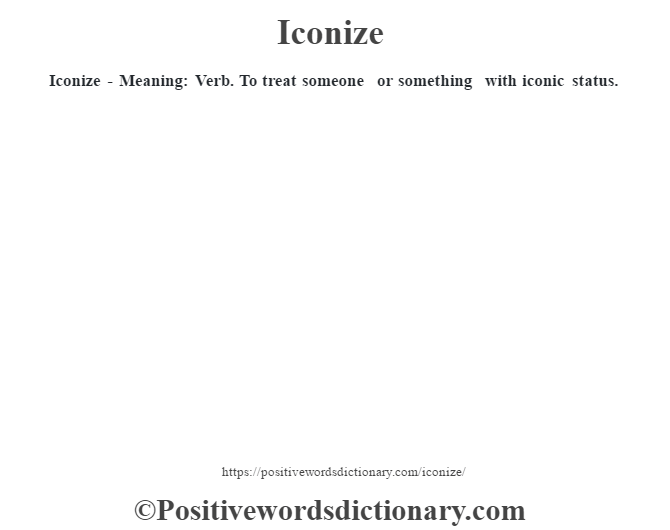 Iconize - Meaning: Verb. To treat someone or something with iconic status.