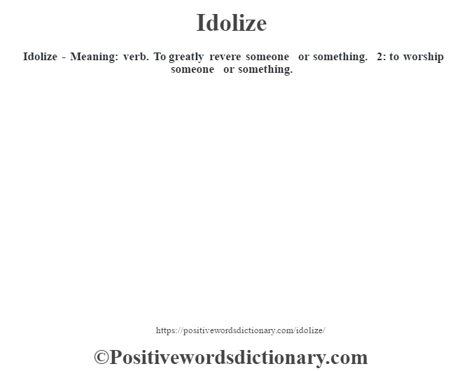 Idolize - Meaning: verb. To greatly revere someone or something. 2: to worship someone or something.