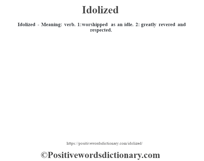 Idolized - Meaning: verb. 1: worshipped as an idle. 2: greatly revered and respected.