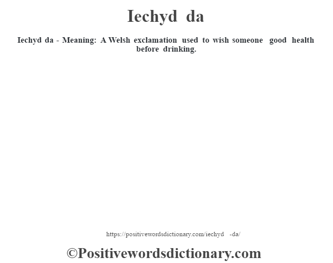 Iechyd da - Meaning: A Welsh exclamation used to wish someone good health before drinking.