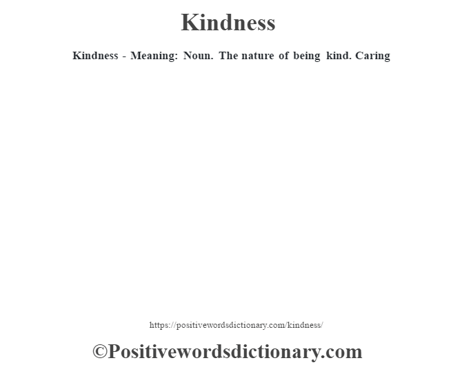 Kindness - Meaning: Noun. The nature of being kind. Caring