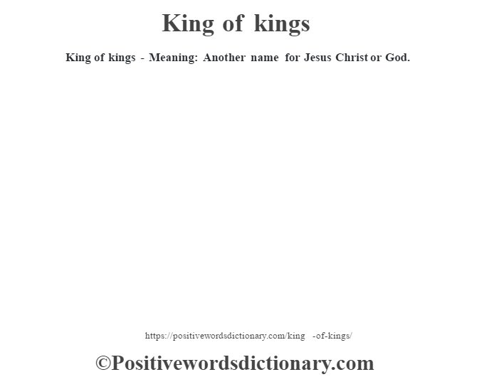 King of kings - Meaning: Another name for Jesus Christ or God.