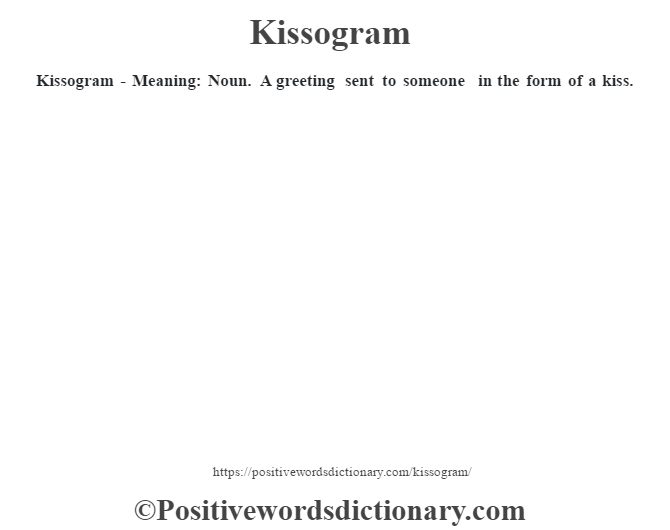 Kissogram - Meaning: Noun. A greeting sent to someone in the form of a kiss.