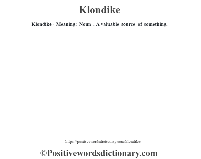 Klondike - Meaning: Noun . A valuable source of something.