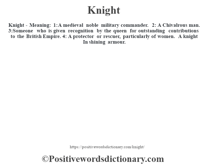 Knight - Meaning: 1: A medieval noble military commander.  2: A Chivalrous man. 3:Someone who is given recognition by the queen for outstanding contributions to the British Empire. 4: A protector or rescuer, particularly of women. A knight In shining armour.