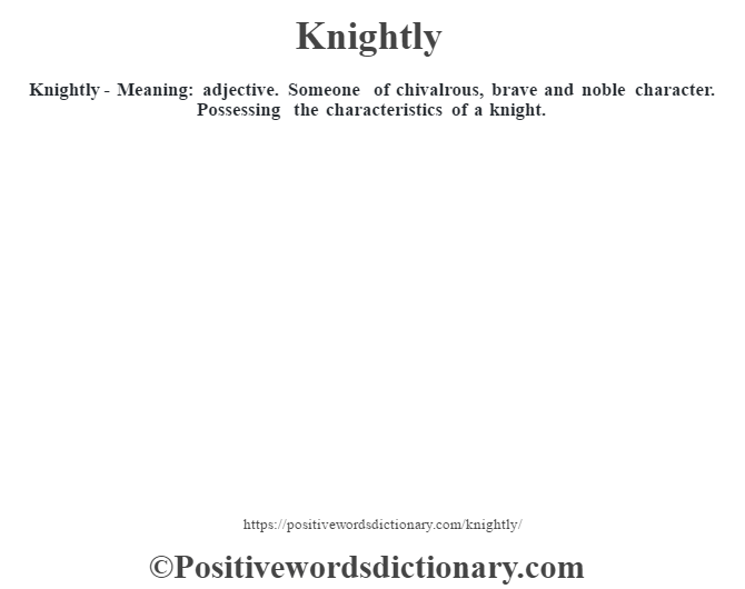 Knightly - Meaning: adjective. Someone of chivalrous, brave  and noble character. Possessing the characteristics of a knight.