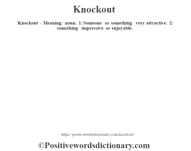 Knockout - Meaning: noun. 1: Someone or something very attractive. 2: something impressive or enjoyable.