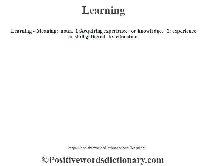 Learning - Meaning: noun. 1:Acquiring experience or knowledge. 2: experience or skill gathered by education.