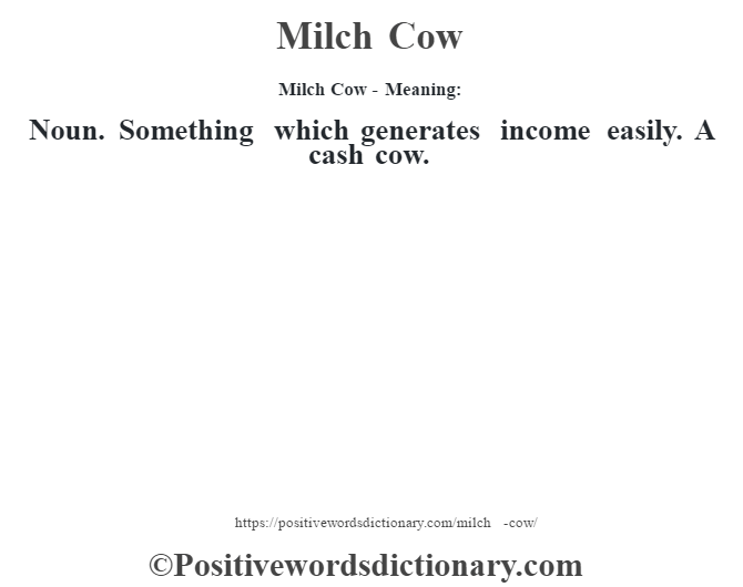 Milch Cow - Meaning:   Noun. Something which generates income easily. A cash cow.
