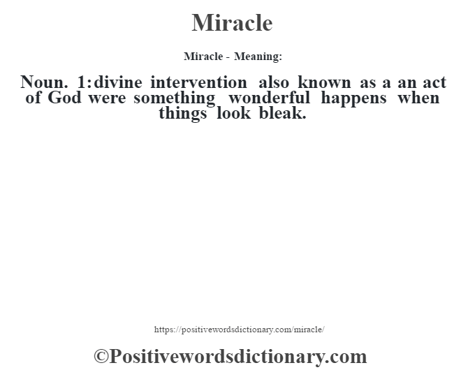 Miracle - Meaning:   Noun. 1: divine intervention also known as a an act of God were something wonderful happens when things look bleak.