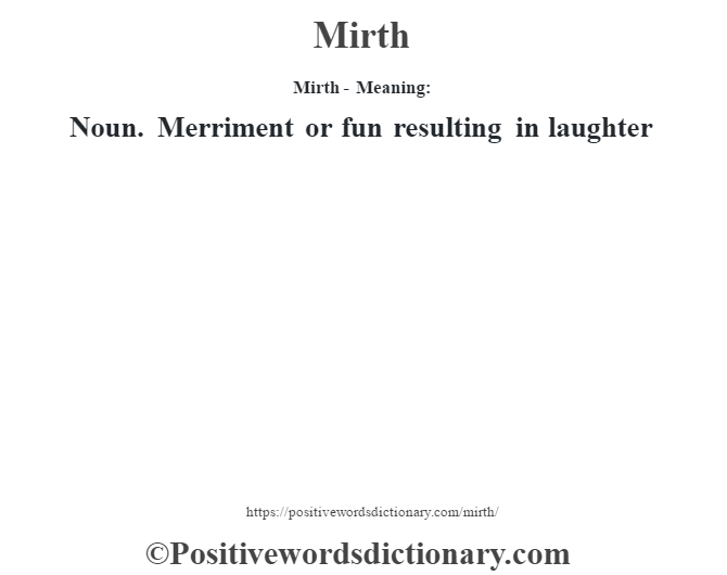 Mirth - Meaning:   Noun. Merriment or fun resulting in laughter