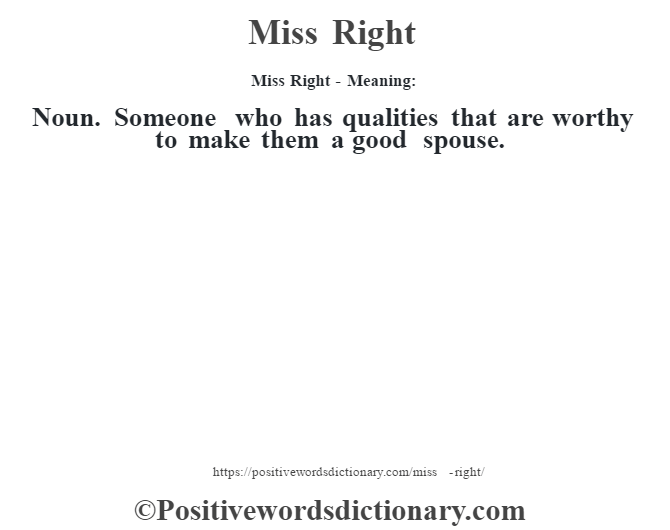 Miss Right - Meaning:   Noun. Someone who has qualities that are worthy to make them a good spouse.