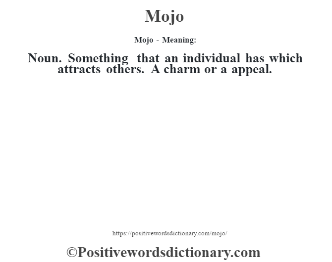 Mojo - Meaning:   Noun. Something that an individual has which attracts others. A charm or a appeal.