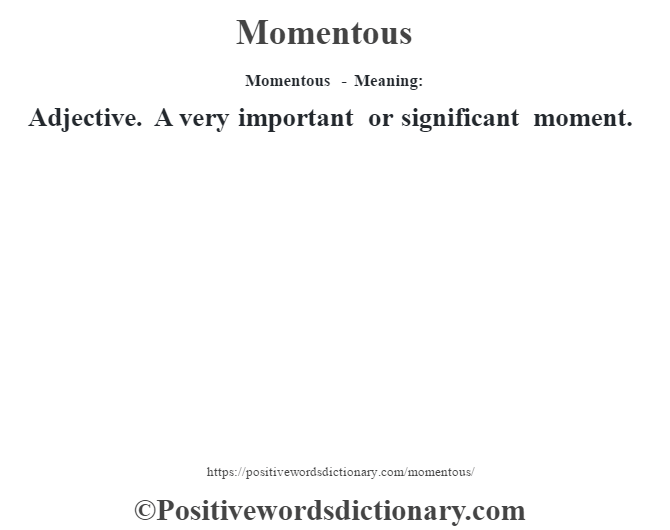 Momentous - Meaning:   Adjective. A very important or significant moment.