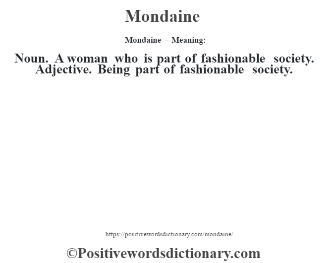 Mondaine - Meaning:   Noun. A woman who is part of fashionable society. Adjective. Being part of fashionable society.