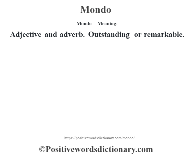 Mondo - Meaning:   Adjective and adverb. Outstanding or remarkable.