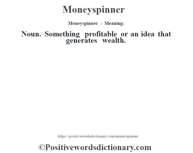 Moneyspinner - Meaning:   Noun. Something profitable or an idea that generates wealth.