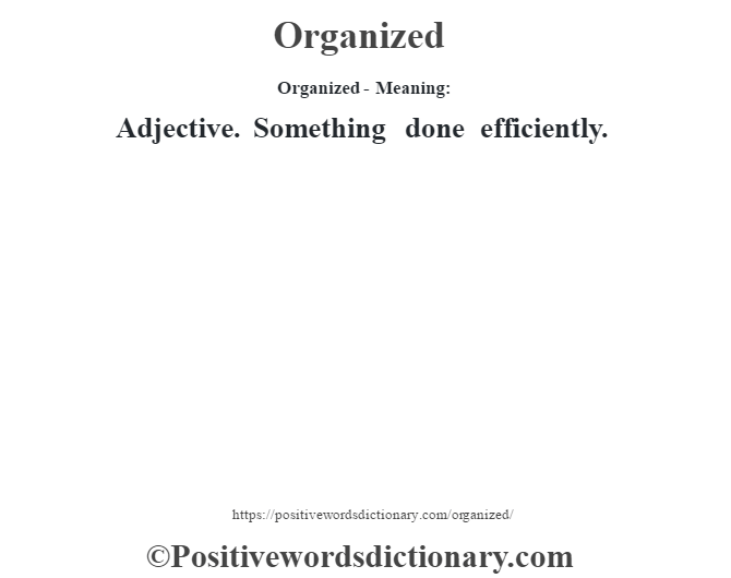 Organized- Meaning: Adjective. Something done efficiently.