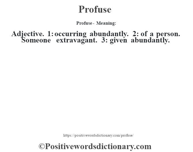 Profuse- Meaning: Adjective. 1: occurring abundantly. 2: of a person. Someone extravagant. 3: given abundantly.