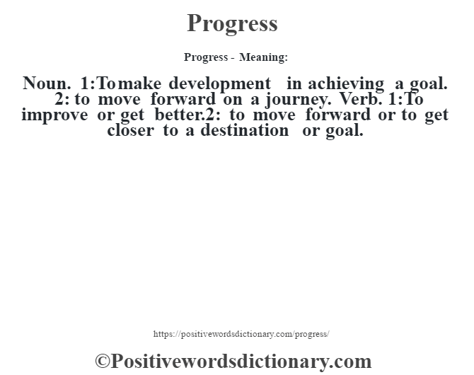 Progress- Meaning: Noun. 1:To make development in achieving a goal. 2: to move forward on a journey. Verb. 1:To improve or get better.2: to move forward or to get closer to a destination or goal.