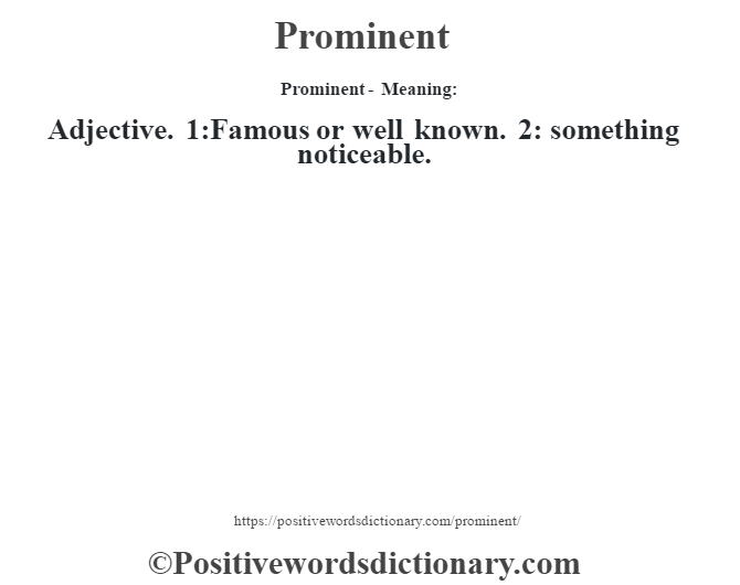 Prominent- Meaning: Adjective. 1:Famous or well known. 2: something noticeable.