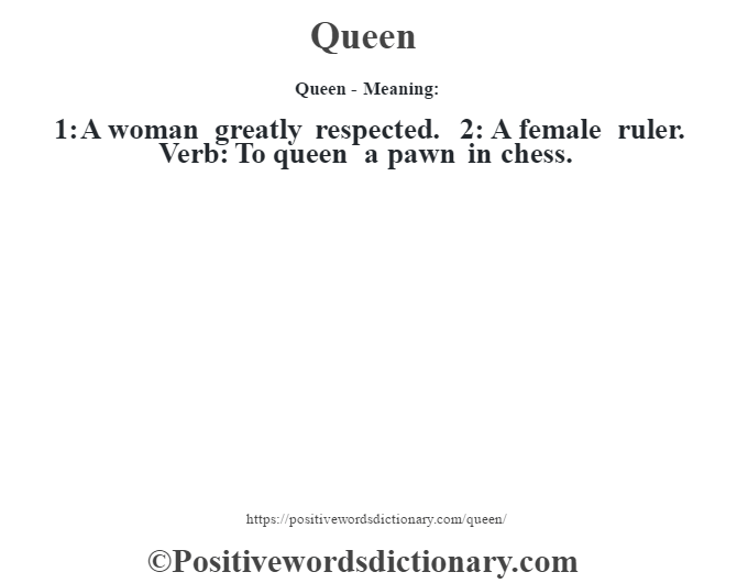 Queen- Meaning: 1: A woman greatly respected. 2: A female ruler. Verb: To queen a pawn in chess.