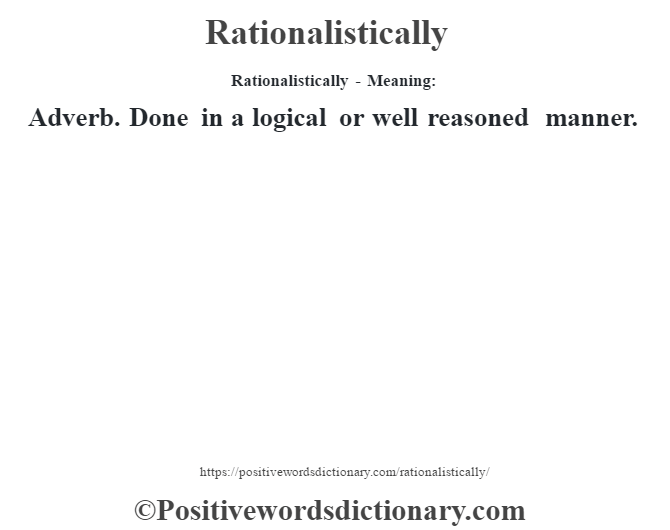 Rationalistically - Meaning:   Adverb. Done in a logical or well reasoned manner.
